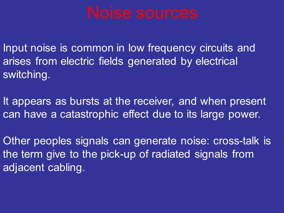 Noise sources Input noise is common in low frequency circuits and arises from electric fields generated by electrical switching.