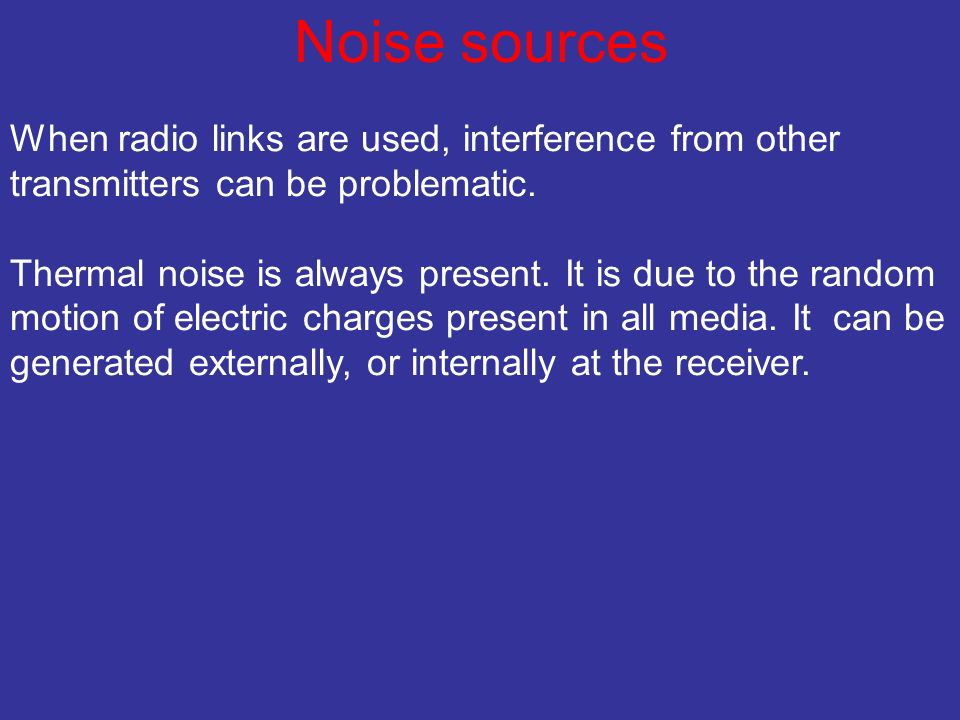 Noise sources When radio links are used, interference from other transmitters can be problematic.