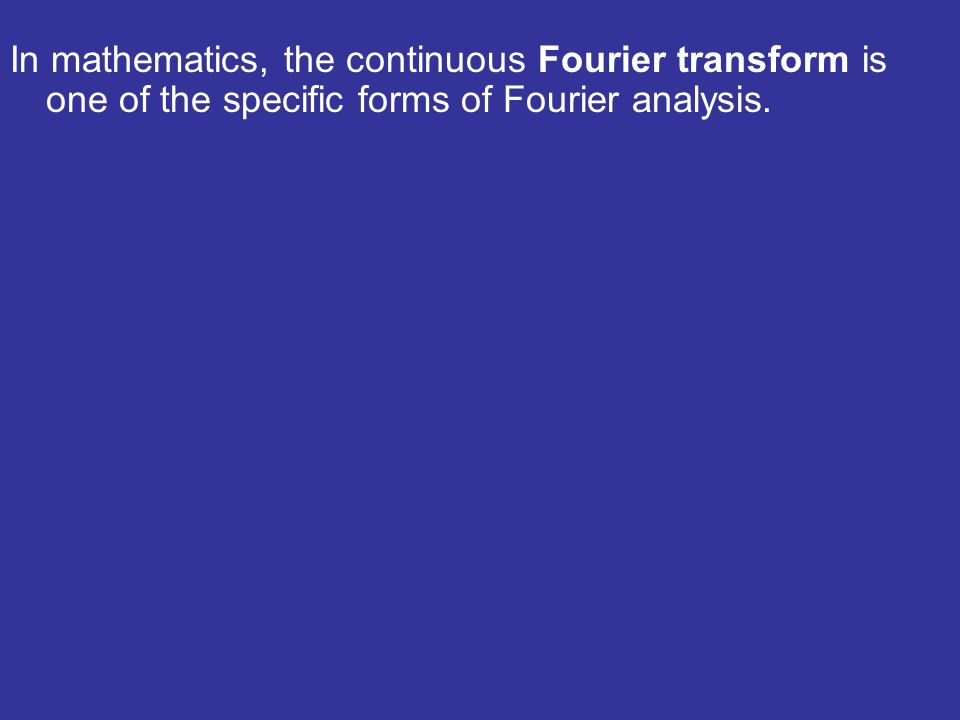 In mathematics, the continuous Fourier transform is one of the specific forms of Fourier analysis.