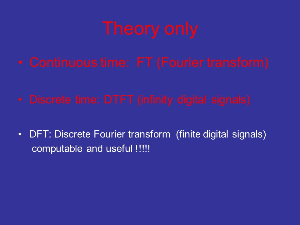 Theory only Continuous time: FT (Fourier transform)