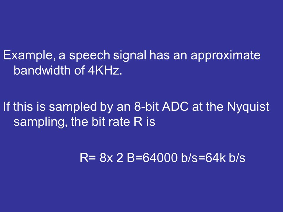 Example, a speech signal has an approximate bandwidth of 4KHz.