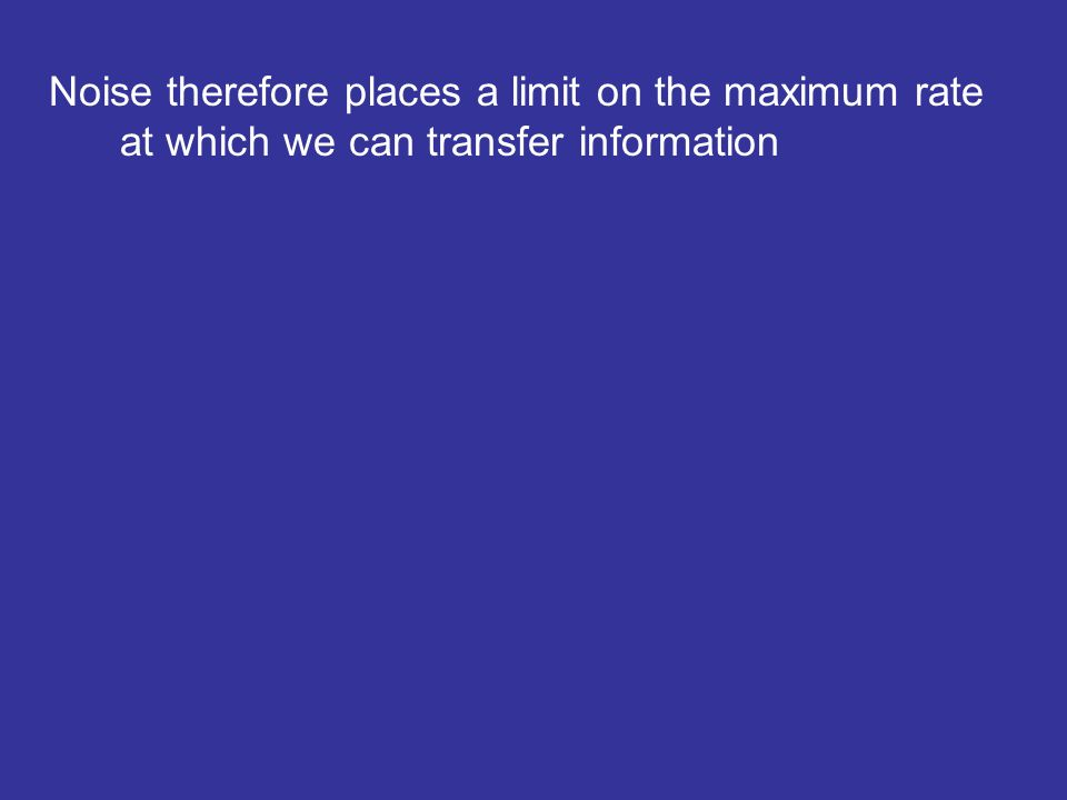 Noise therefore places a limit on the maximum rate at which we can transfer information