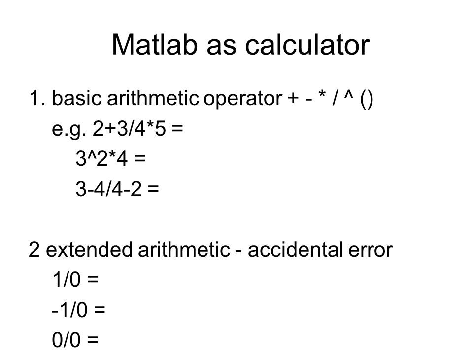 Matlab as calculator 1. basic arithmetic operator + - * / ^ ()
