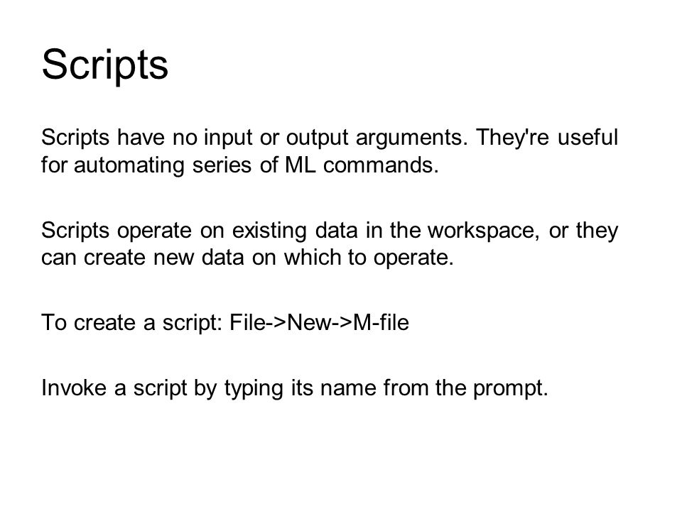 Scripts Scripts have no input or output arguments. They re useful for automating series of ML commands.