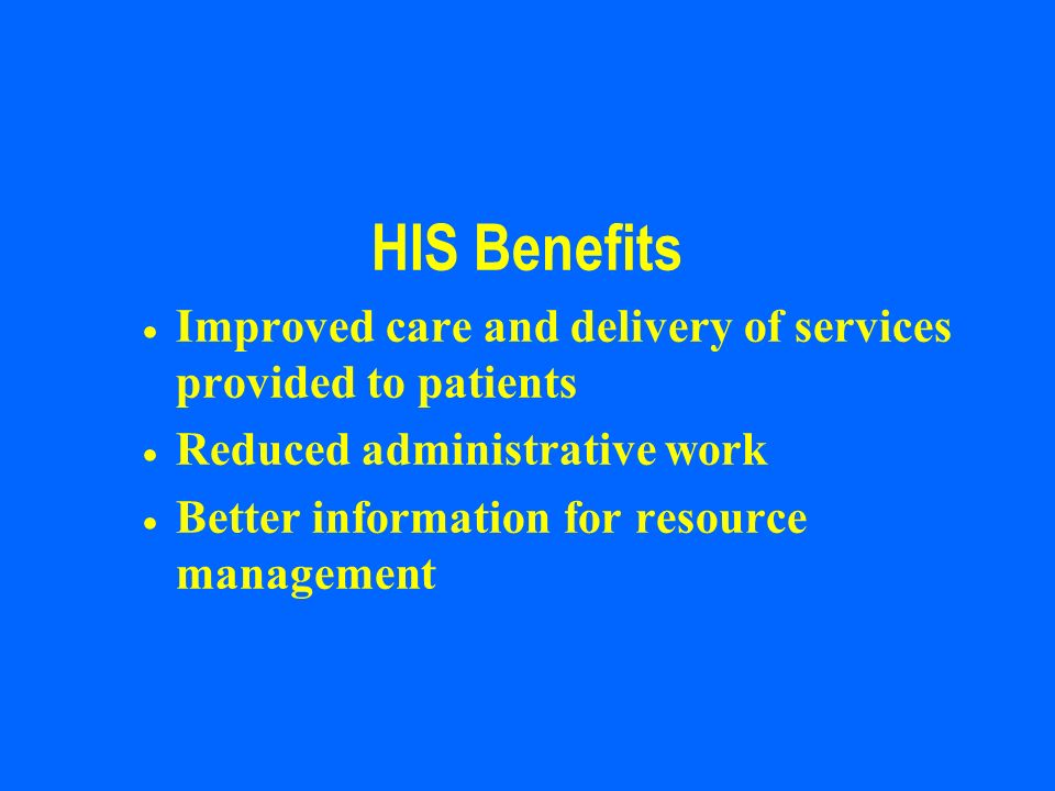 HIS Benefits Improved care and delivery of services provided to patients. Reduced administrative work.