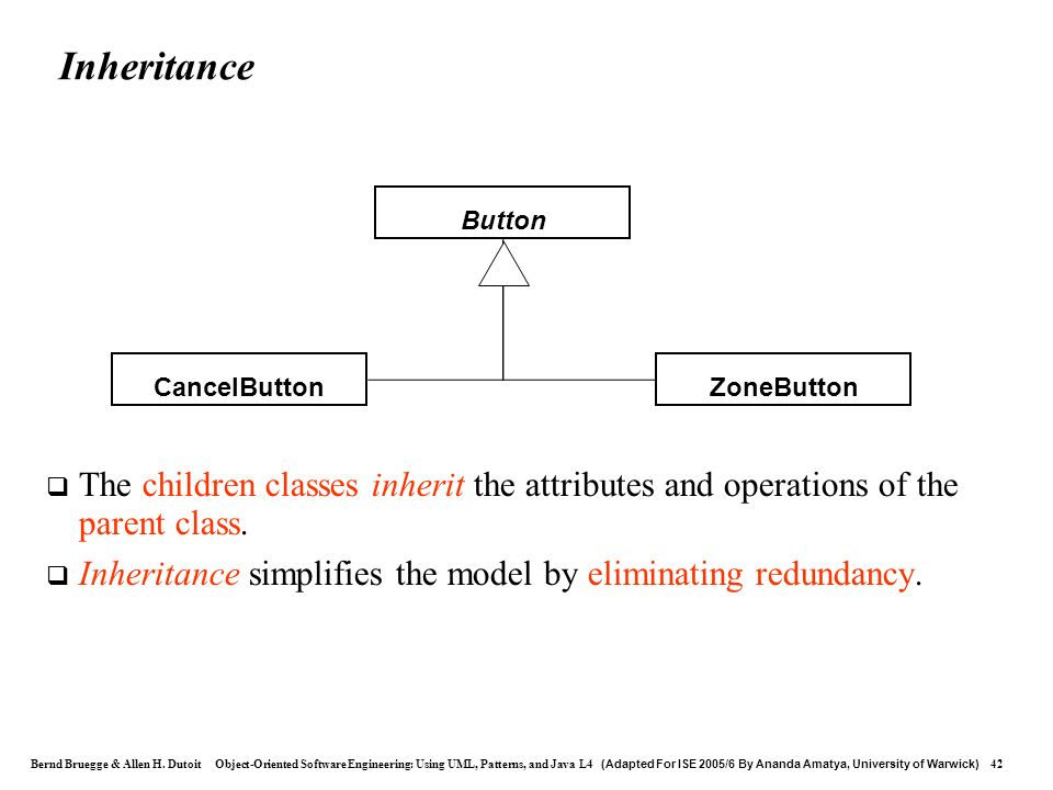 Inheritance Button. ZoneButton. CancelButton. The children classes inherit the attributes and operations of the parent class.