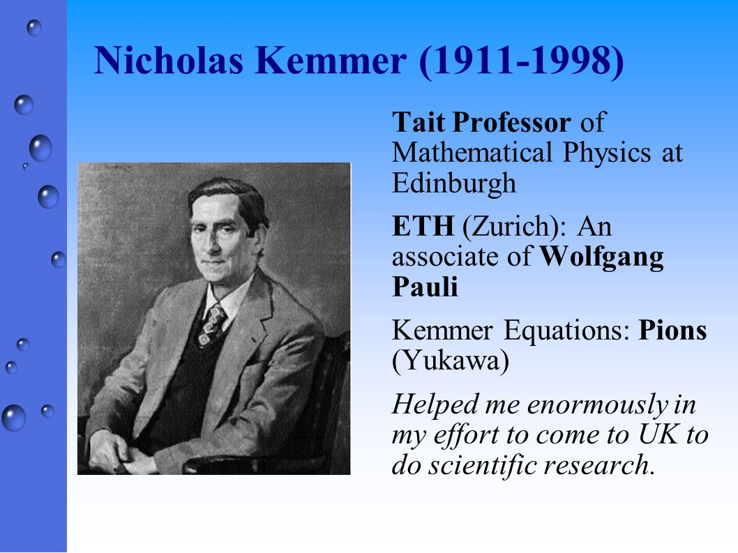 Nicholas Kemmer (1911-1998) Tait Professor of Mathematical Physics at Edinburgh. ETH (Zurich): An associate of Wolfgang Pauli.