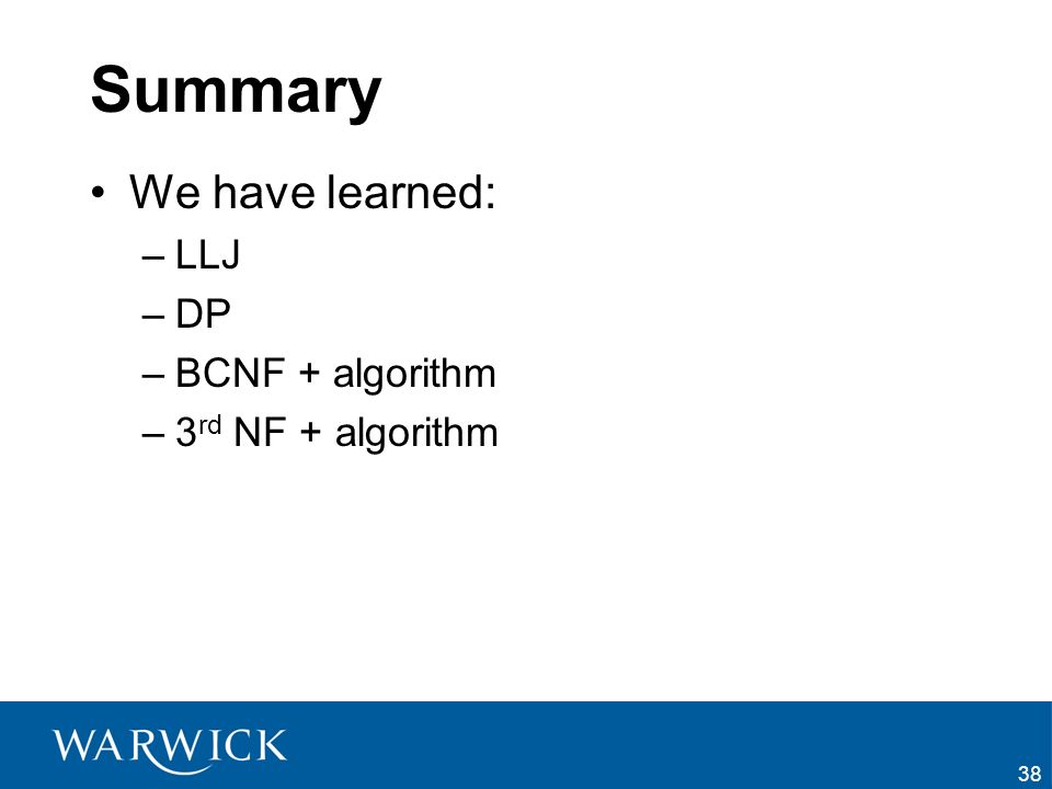 Summary We have learned: LLJ DP BCNF + algorithm 3rd NF + algorithm
