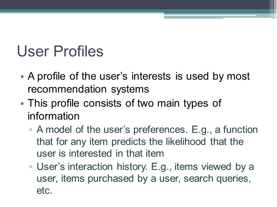 User Profiles A profile of the user's interests is used by most recommendation systems. This profile consists of two main types of information.
