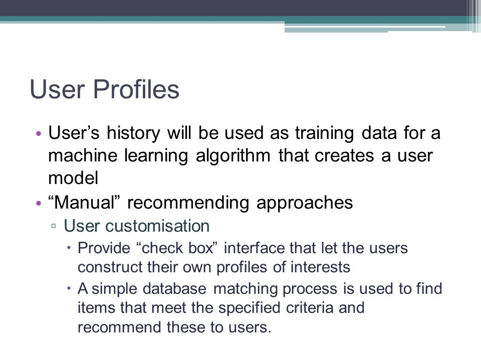 User Profiles User's history will be used as training data for a machine learning algorithm that creates a user model.