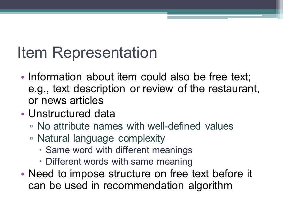 Item Representation Information about item could also be free text; e.g., text description or review of the restaurant, or news articles.