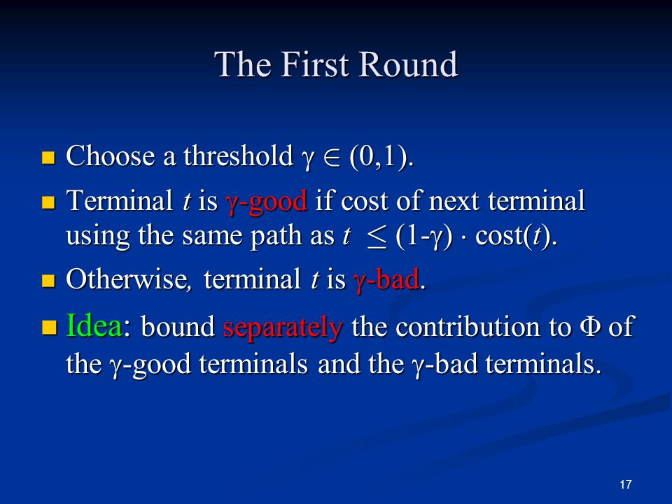 The First Round Choose a threshold  2 (0,1). Terminal t is -good if cost of next terminal using the same path as t · (1-) ¢ cost(t).