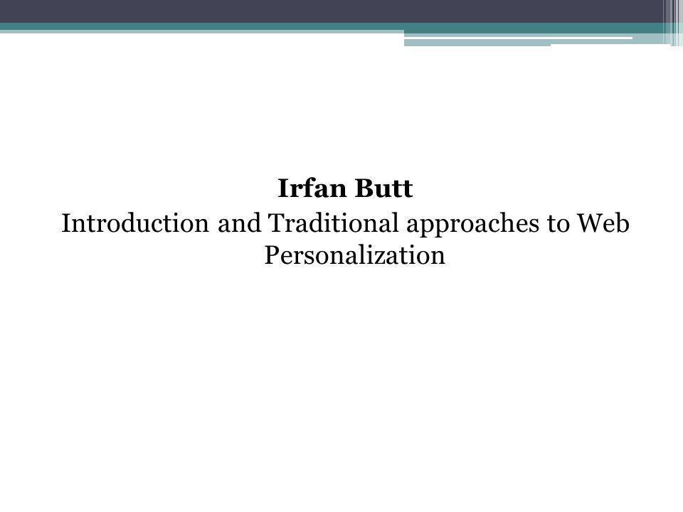 Irfan Butt Introduction and Traditional approaches to Web Personalization