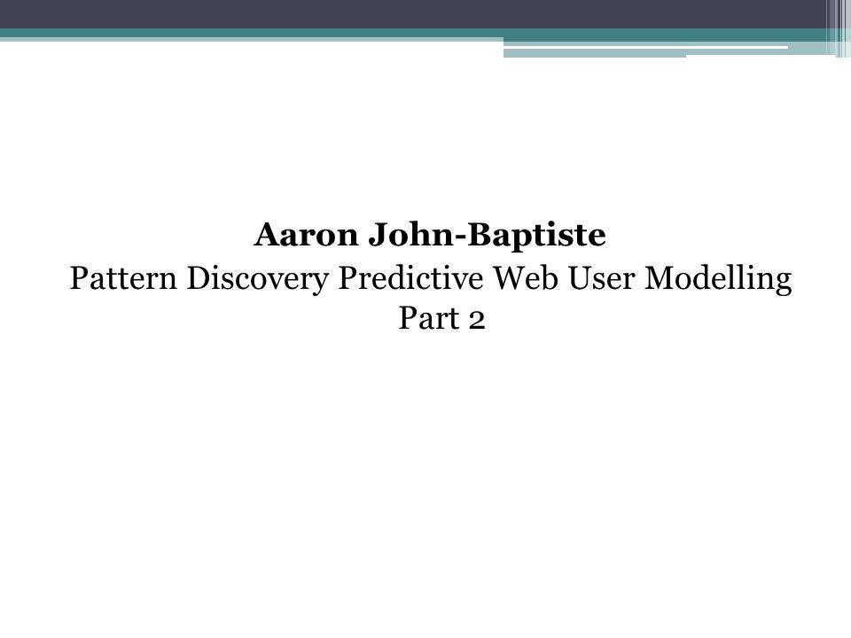 Aaron John-Baptiste Pattern Discovery Predictive Web User Modelling Part 2