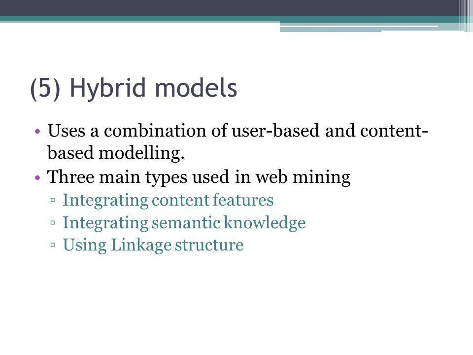 (5) Hybrid models Uses a combination of user-based and content- based modelling. Three main types used in web mining.