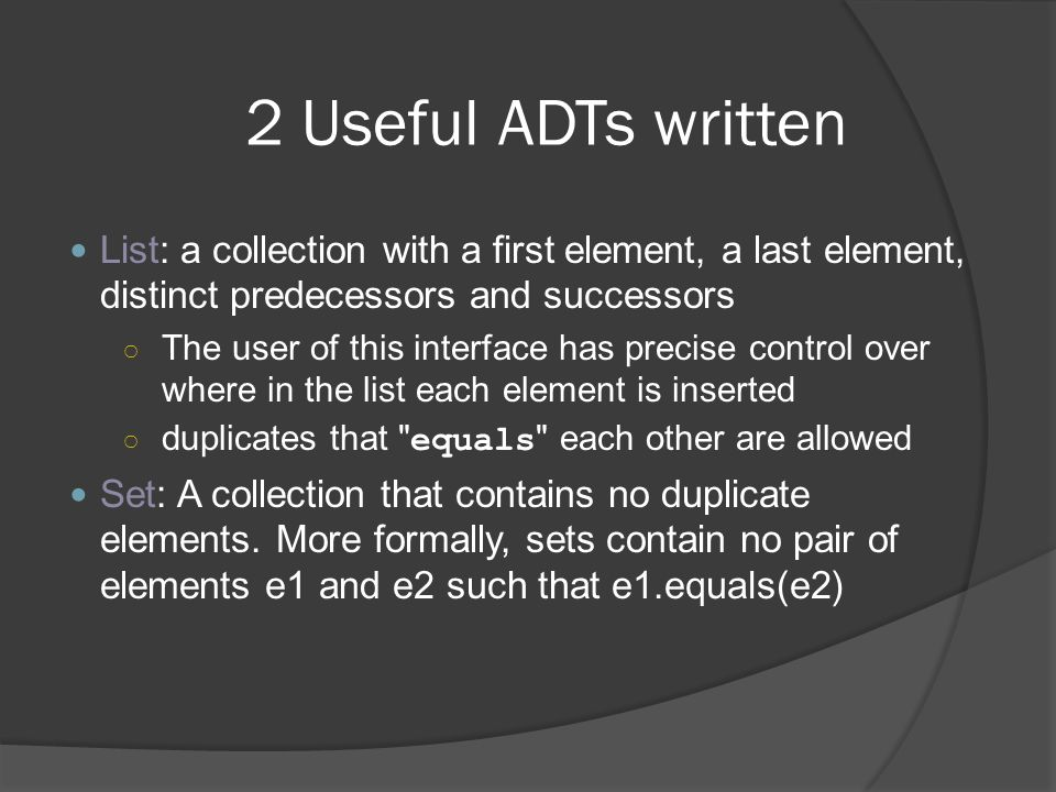 2 Useful ADTs written List: a collection with a first element, a last element, distinct predecessors and successors.