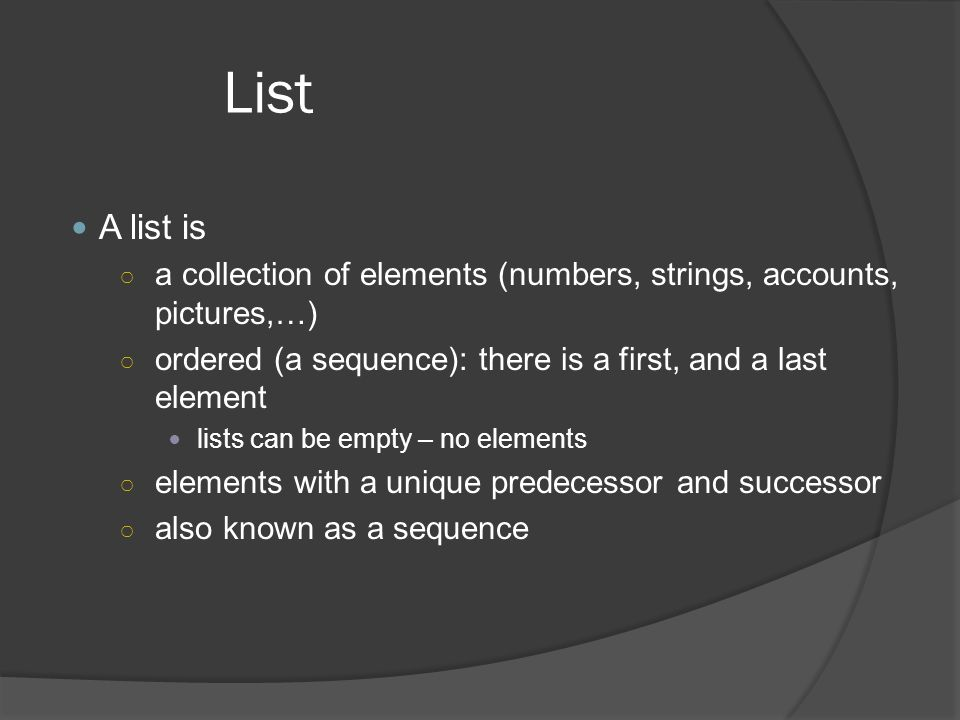 List A list is. a collection of elements (numbers, strings, accounts, pictures,…) ordered (a sequence): there is a first, and a last element.