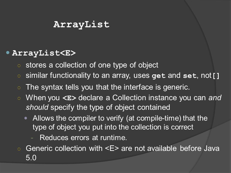 ArrayList ArrayList<E> stores a collection of one type of object
