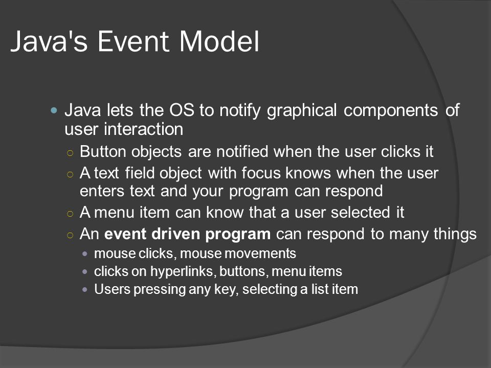 Java s Event Model Java lets the OS to notify graphical components of user interaction. Button objects are notified when the user clicks it.