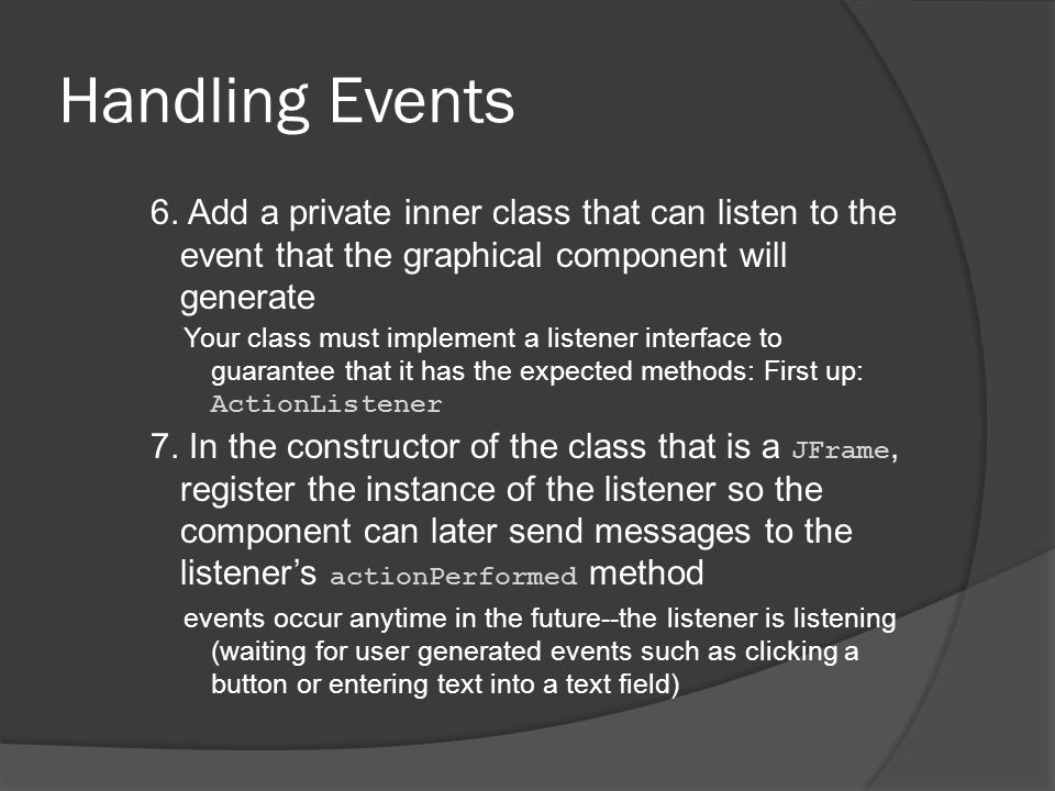 Handling Events 6. Add a private inner class that can listen to the event that the graphical component will generate.