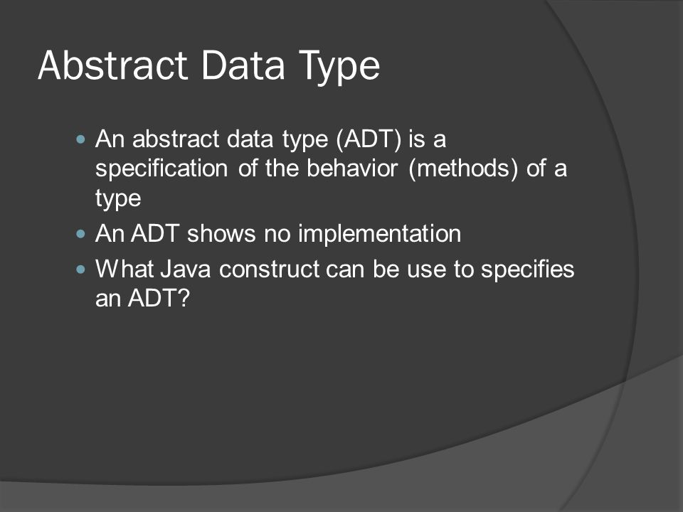 Abstract Data Type An abstract data type (ADT) is a specification of the behavior (methods) of a type.