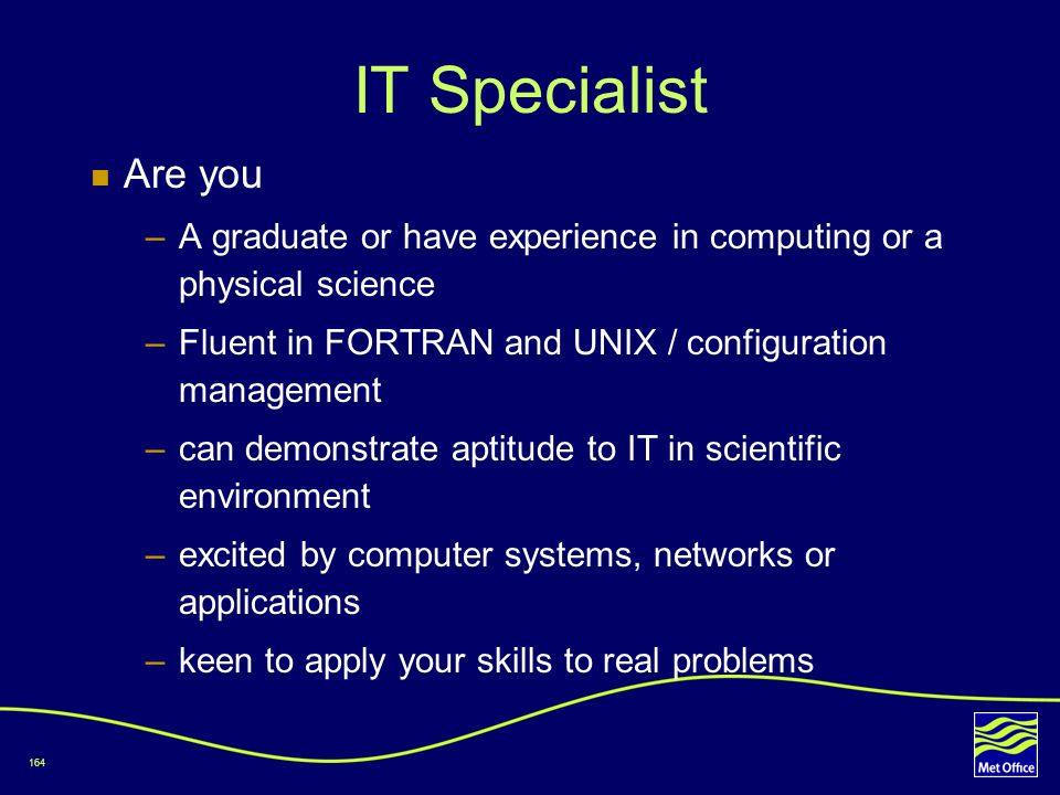 IT Specialist Are you. A graduate or have experience in computing or a physical science. Fluent in FORTRAN and UNIX / configuration management.