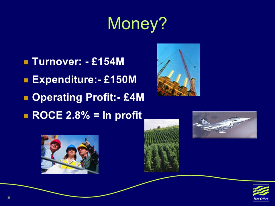 Money Turnover: - £154M Expenditure:- £150M Operating Profit:- £4M