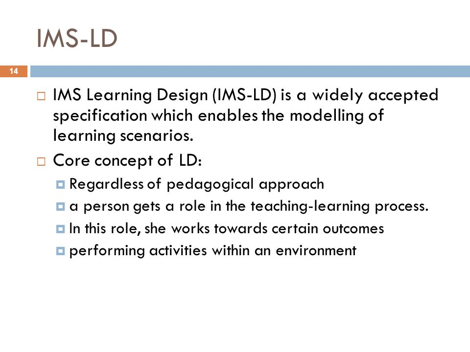IMS-LD IMS Learning Design (IMS-LD) is a widely accepted specification which enables the modelling of learning scenarios.