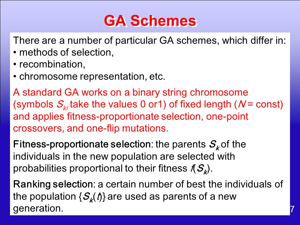 GA Schemes There are a number of particular GA schemes, which differ in: methods of selection, recombination,