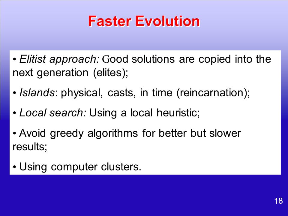 Faster Evolution • Elitist approach: Good solutions are copied into the next generation (elites);