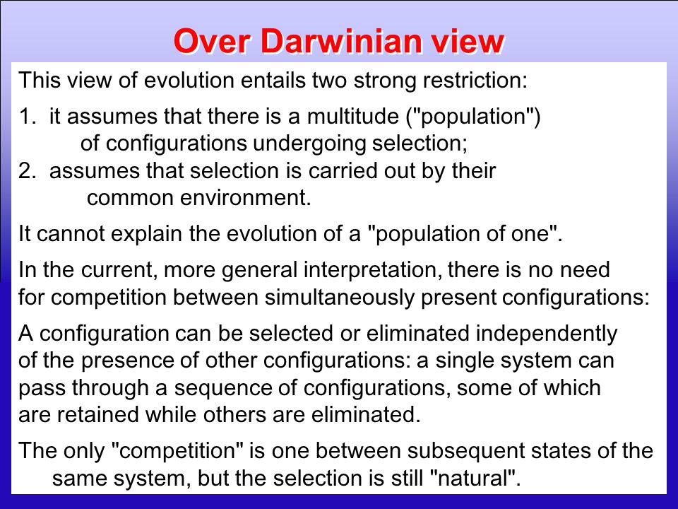Over Darwinian view This view of evolution entails two strong restriction: 1. it assumes that there is a multitude ( population )