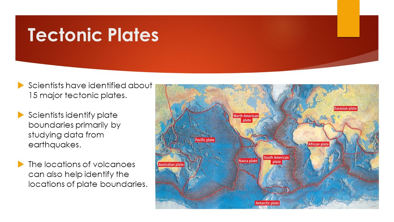 Tectonic Plates Scientists have identified about 15 major tectonic plates.