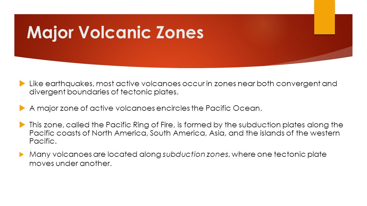 Major Volcanic Zones Like earthquakes, most active volcanoes occur in zones near both convergent and divergent boundaries of tectonic plates.