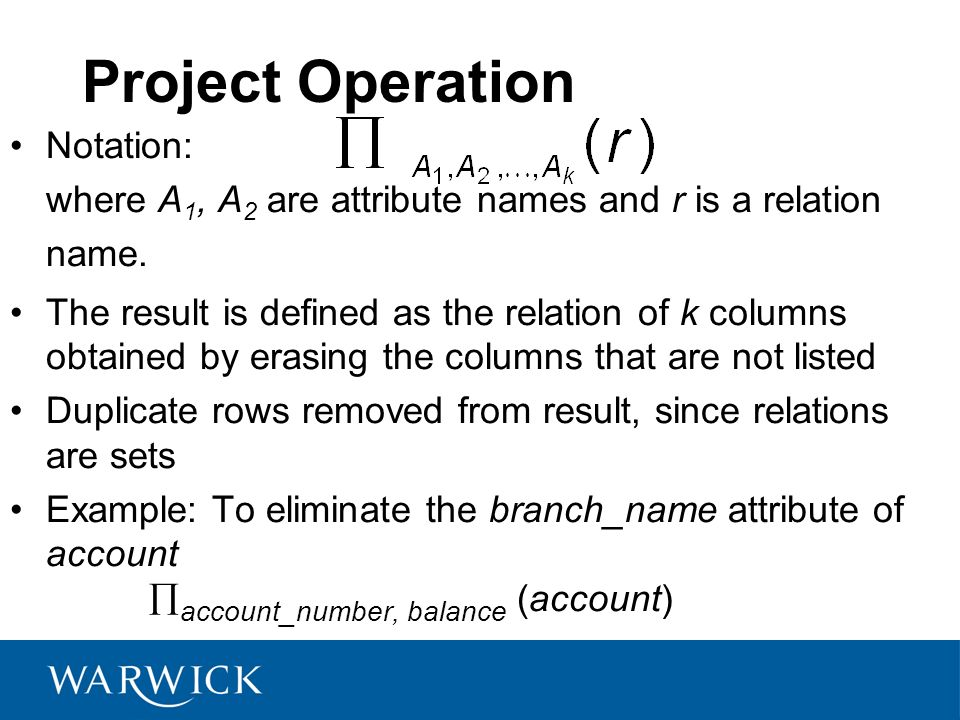 Project Operation Notation: where A1, A2 are attribute names and r is a relation name.