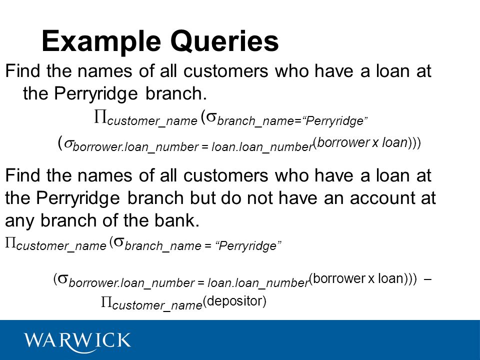 Example Queries Find the names of all customers who have a loan at the Perryridge branch. customer_name (branch_name= Perryridge