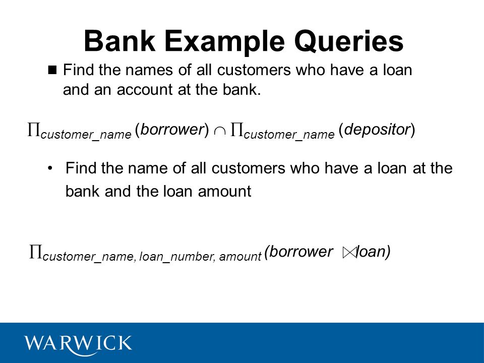 Bank Example Queries Find the names of all customers who have a loan and an account at the bank.