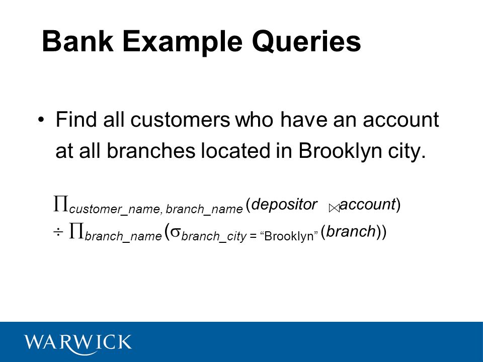 Bank Example Queries Find all customers who have an account at all branches located in Brooklyn city.