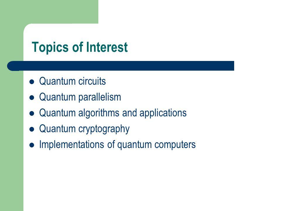 Topics of Interest Quantum circuits Quantum parallelism