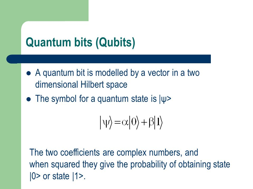 Quantum bits (Qubits) A quantum bit is modelled by a vector in a two dimensional Hilbert space. The symbol for a quantum state is |ψ>