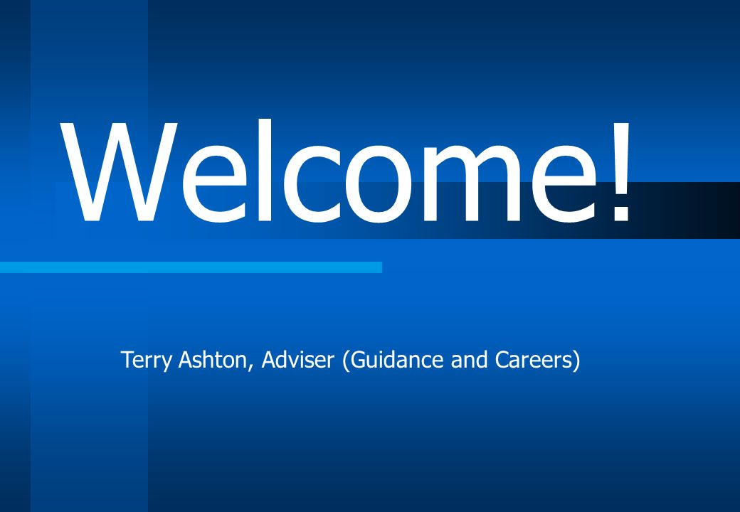 Welcome! Terry Ashton, Adviser (Guidance and Careers)