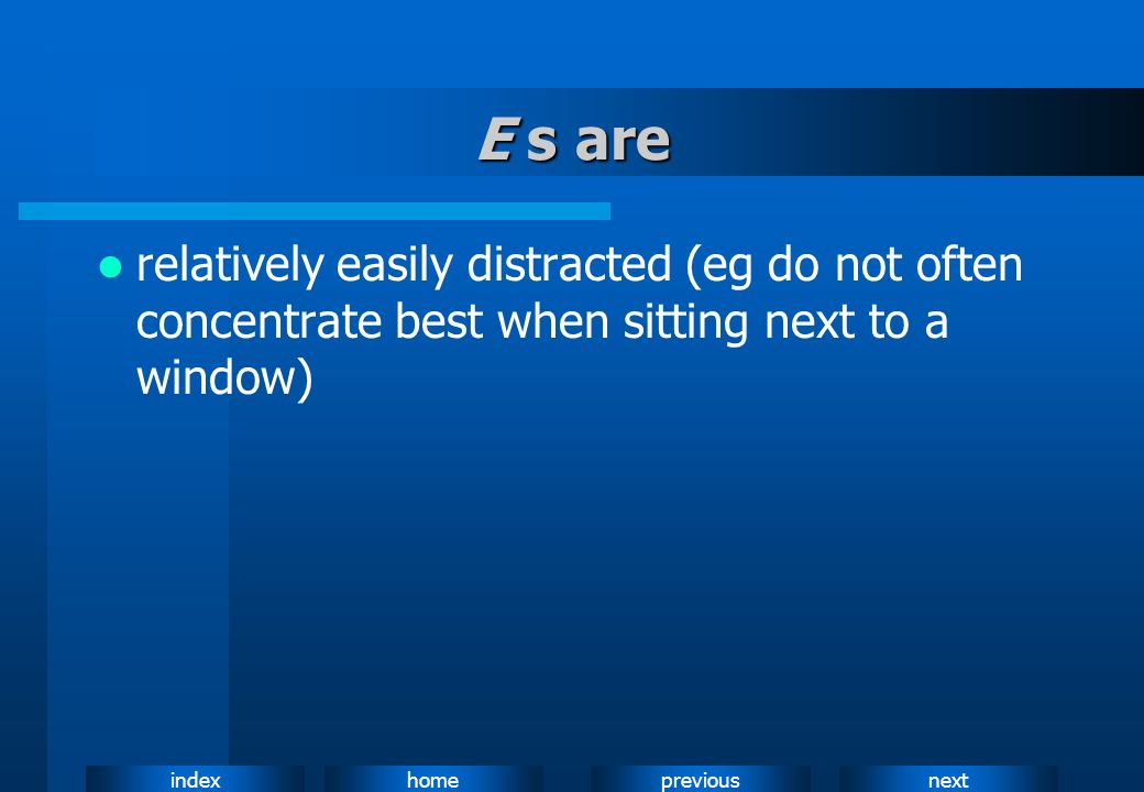 E s are relatively easily distracted (eg do not often concentrate best when sitting next to a window)