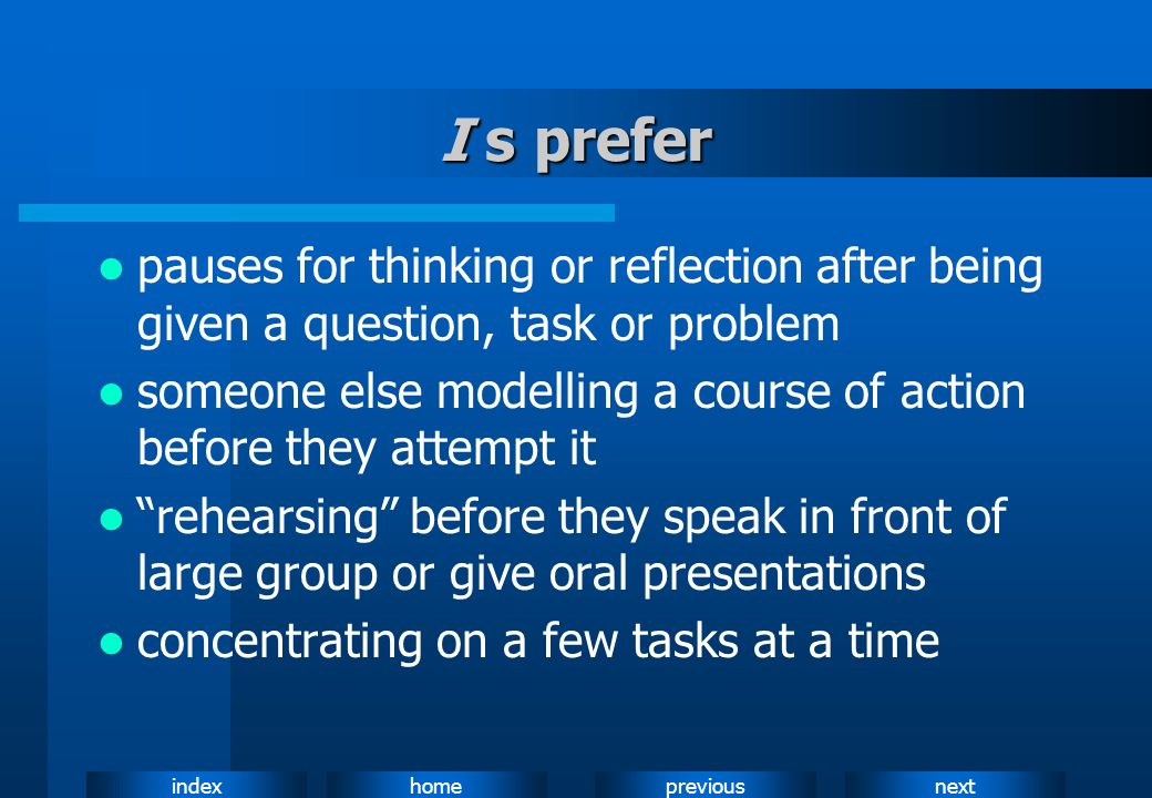 I s preferpauses for thinking or reflection after being given a question, task or problem.