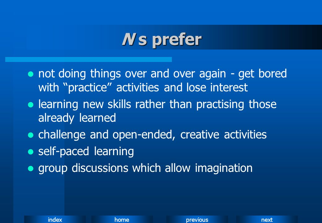 N s prefernot doing things over and over again - get bored with practice activities and lose interest.