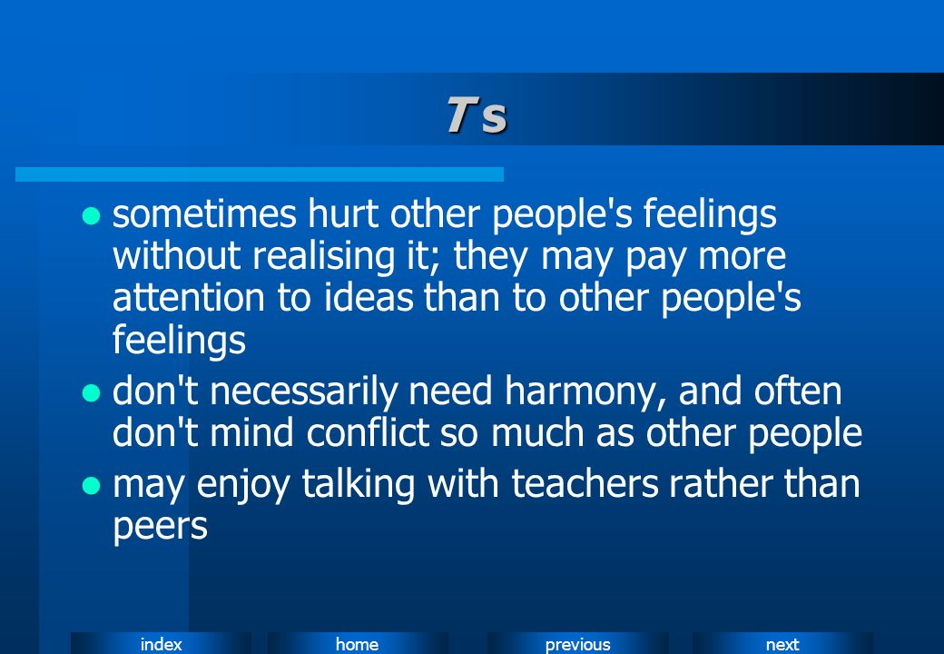T ssometimes hurt other people s feelings without realising it; they may pay more attention to ideas than to other people s feelings.