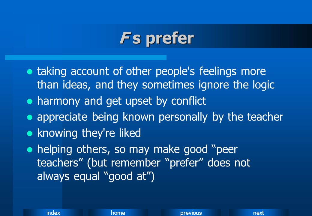 F s prefer taking account of other people s feelings more than ideas, and they sometimes ignore the logic.