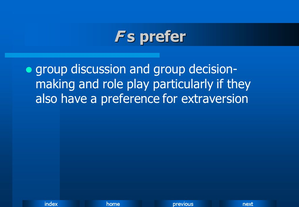 F s prefer group discussion and group decision-making and role play particularly if they also have a preference for extraversion.