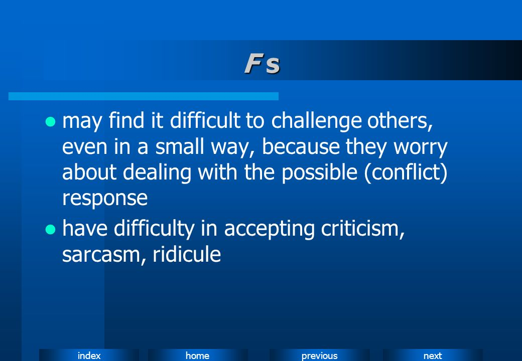 F smay find it difficult to challenge others, even in a small way, because they worry about dealing with the possible (conflict) response.