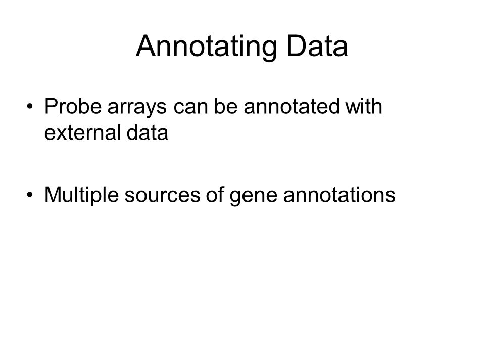 Annotating Data Probe arrays can be annotated with external data