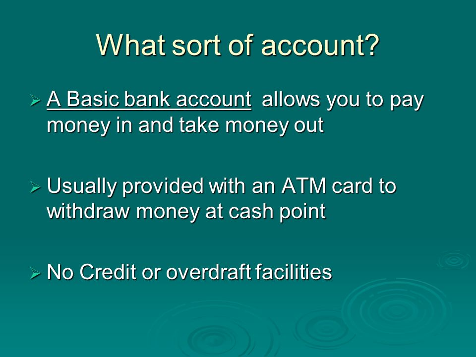What sort of account A Basic bank account allows you to pay money in and take money out.