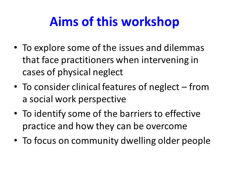 Aims of this workshop To explore some of the issues and dilemmas that face practitioners when intervening in cases of physical neglect.